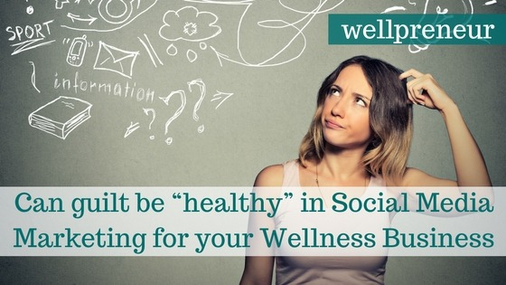 "Can guilt be ""healthy"" in Social Media Marketing for your Wellness Business FB"