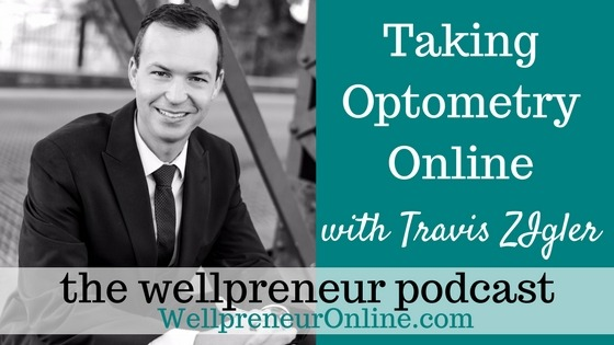 Wellpreneur Podcast: Taking Optometry Online with Travis ZIgler {e178}